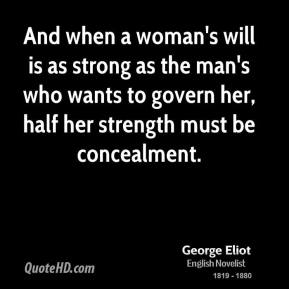 And when a woman's will is as strong as the man's who wants to govern her, half her strength must be concealment.
