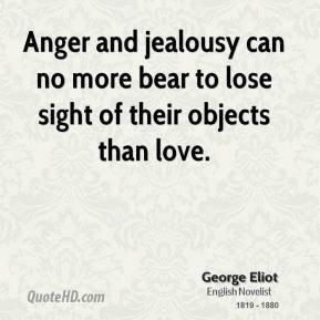 George Eliot - Anger and jealousy can no more bear to lose sight of their objects than love.