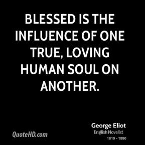 George Eliot - Blessed is the influence of one true, loving human soul on another.