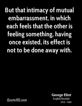 George Eliot - But that intimacy of mutual embarrassment, in which each feels that the other is feeling something, having once existed, its effect is not to be done away with.