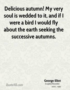 George Eliot - Delicious autumn! My very soul is wedded to it, and if I were a bird I would fly about the earth seeking the successive autumns.