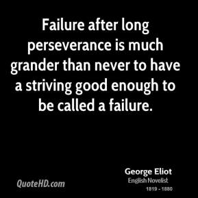 George Eliot - Failure after long perseverance is much grander than never to have a striving good enough to be called a failure.