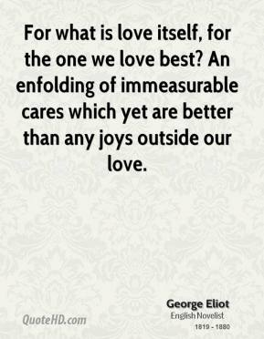 George Eliot - For what is love itself, for the one we love best? An enfolding of immeasurable cares which yet are better than any joys outside our love.