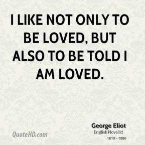 I like not only to be loved, but also to be told I am loved.