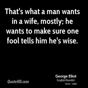 George Eliot - That's what a man wants in a wife, mostly; he wants to make sure one fool tells him he's wise.