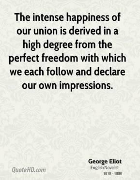 George Eliot - The intense happiness of our union is derived in a high degree from the perfect freedom with which we each follow and declare our own impressions.