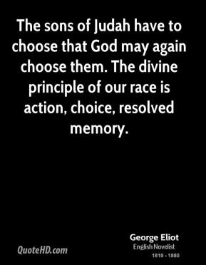George Eliot - The sons of Judah have to choose that God may again choose them. The divine principle of our race is action, choice, resolved memory.