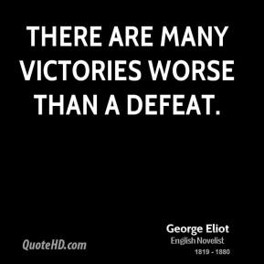 George Eliot - There are many victories worse than a defeat.