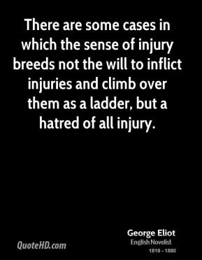 George Eliot - There are some cases in which the sense of injury breeds not the will to inflict injuries and climb over them as a ladder, but a hatred of all injury.