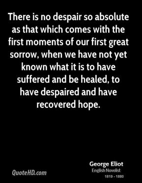 George Eliot - There is no despair so absolute as that which comes with the first moments of our first great sorrow, when we have not yet known what it is to have suffered and be healed, to have despaired and have recovered hope.
