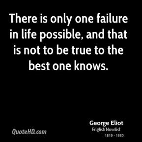 George Eliot - There is only one failure in life possible, and that is not to be true to the best one knows.
