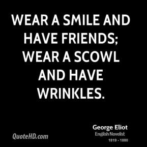 George Eliot - Wear a smile and have friends; wear a scowl and have wrinkles.