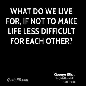 George Eliot - What do we live for, if not to make life less difficult for each other?