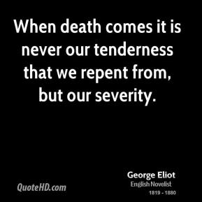 When death comes it is never our tenderness that we repent from, but our severity.