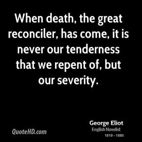 George Eliot - When death, the great reconciler, has come, it is never our tenderness that we repent of, but our severity.