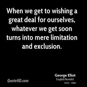 George Eliot - When we get to wishing a great deal for ourselves, whatever we get soon turns into mere limitation and exclusion.