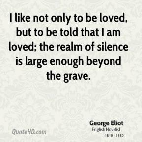 George Eliot - I like not only to be loved, but to be told that I am loved; the realm of silence is large enough beyond the grave.