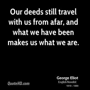 George Eliot - Our deeds still travel with us from afar, and what we have been makes us what we are.