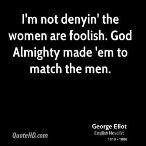George Eliot - I'm not denyin' the women are foolish. God Almighty made 'em to match the men.
