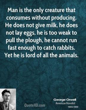 Man is the only creature that consumes without producing. He does not give milk, he does not lay eggs, he is too weak to pull the plough, he cannot run fast enough to catch rabbits. Yet he is lord of all the animals.