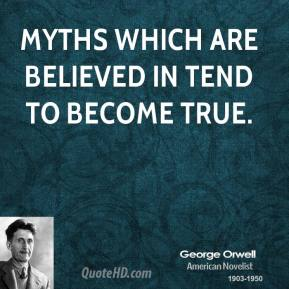 George Orwell - Myths which are believed in tend to become true.