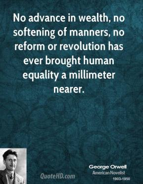 George Orwell - No advance in wealth, no softening of manners, no reform or revolution has ever brought human equality a millimeter nearer.