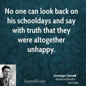 George Orwell - No one can look back on his schooldays and say with truth that they were altogether unhappy.