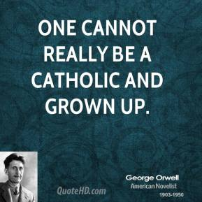 George Orwell - One cannot really be a Catholic and grown up.