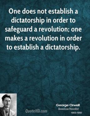 George Orwell - One does not establish a dictatorship in order to safeguard a revolution; one makes a revolution in order to establish a dictatorship.