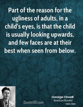 George Orwell - Part of the reason for the ugliness of adults, in a child's eyes, is that the child is usually looking upwards, and few faces are at their best when seen from below.
