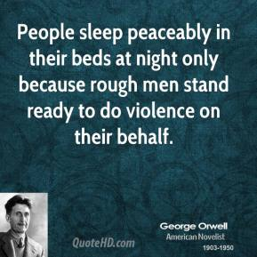 George Orwell - People sleep peaceably in their beds at night only because rough men stand ready to do violence on their behalf.