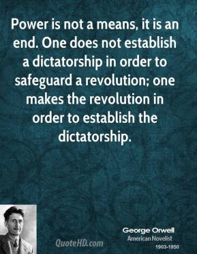 George Orwell - Power is not a means, it is an end. One does not establish a dictatorship in order to safeguard a revolution; one makes the revolution in order to establish the dictatorship.