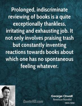 George Orwell - Prolonged, indiscriminate reviewing of books is a quite exceptionally thankless, irritating and exhausting job. It not only involves praising trash but constantly inventing reactions towards books about which one has no spontaneous feeling whatever.