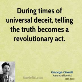 George Orwell - During times of universal deceit, telling the truth becomes a revolutionary act.
