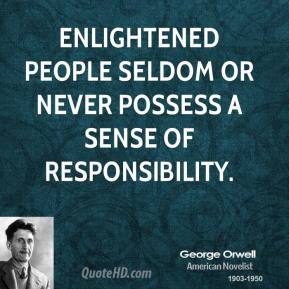 George Orwell - Enlightened people seldom or never possess a sense of responsibility.