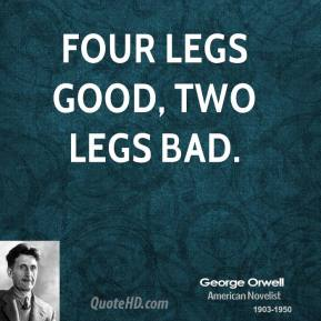 George Orwell - Four legs good, two legs bad.