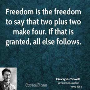 Freedom is the freedom to say that two plus two make four. If that is granted, all else follows.