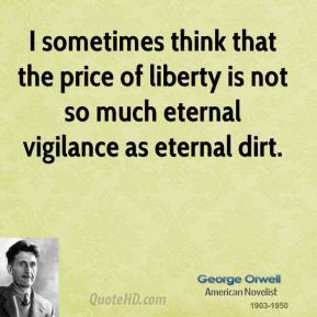 George Orwell - I sometimes think that the price of liberty is not so much eternal vigilance as eternal dirt.