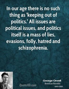 George Orwell - In our age there is no such thing as 'keeping out of politics.' All issues are political issues, and politics itself is a mass of lies, evasions, folly, hatred and schizophrenia.