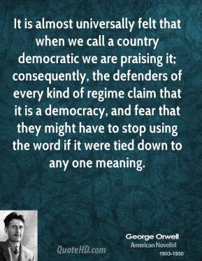 George Orwell - It is almost universally felt that when we call a country democratic we are praising it; consequently, the defenders of every kind of regime claim that it is a democracy, and fear that they might have to stop using the word if it were tied down to any one meaning.