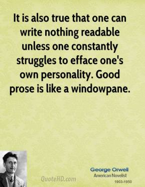It is also true that one can write nothing readable unless one constantly struggles to efface one's own personality. Good prose is like a windowpane.