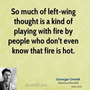 George Orwell - So much of left-wing thought is a kind of playing with fire by people who don't even know that fire is hot.