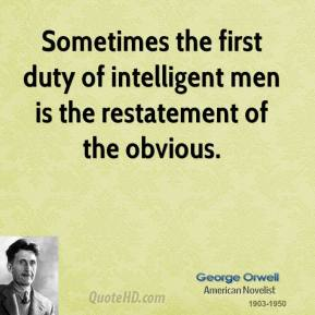 George Orwell - Sometimes the first duty of intelligent men is the restatement of the obvious.