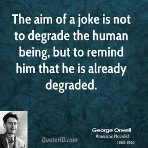 George Orwell - The aim of a joke is not to degrade the human being, but to remind him that he is already degraded.
