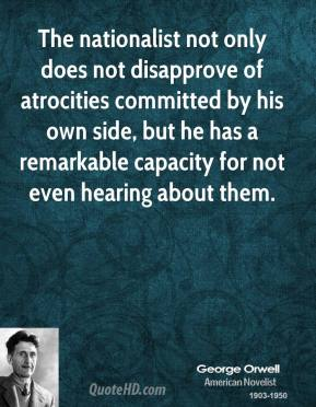 George Orwell - The nationalist not only does not disapprove of atrocities committed by his own side, but he has a remarkable capacity for not even hearing about them.