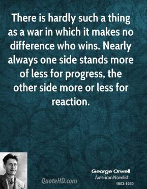 George Orwell - There is hardly such a thing as a war in which it makes no difference who wins. Nearly always one side stands more of less for progress, the other side more or less for reaction.