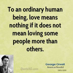 George Orwell - To an ordinary human being, love means nothing if it does not mean loving some people more than others.