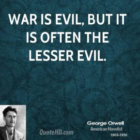 George Orwell - War is evil, but it is often the lesser evil.