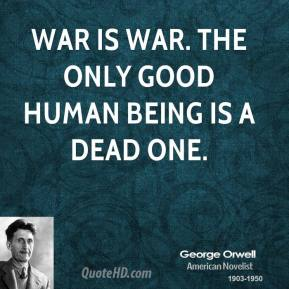 War is war. The only good human being is a dead one.
