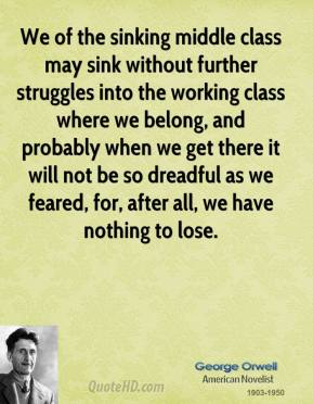 George Orwell - We of the sinking middle class may sink without further struggles into the working class where we belong, and probably when we get there it will not be so dreadful as we feared, for, after all, we have nothing to lose.